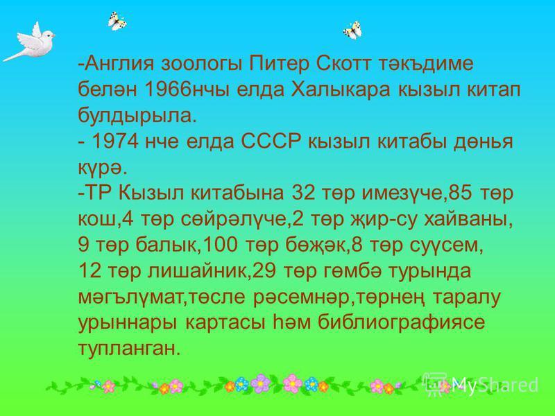 -Англия зоологы Питер Скотт тәкъдиме белән 1966нчы елда Халыкара кызыл китап булдырыла. - 1974 нче елда СССР кызыл китабы дөнья күрә. -ТР Кызыл китабына 32 төр имезүче,85 төр кош,4 төр сөйрәлүче,2 төр җир-су хайваны, 9 төр балык,100 төр бөҗәк,8 төр с