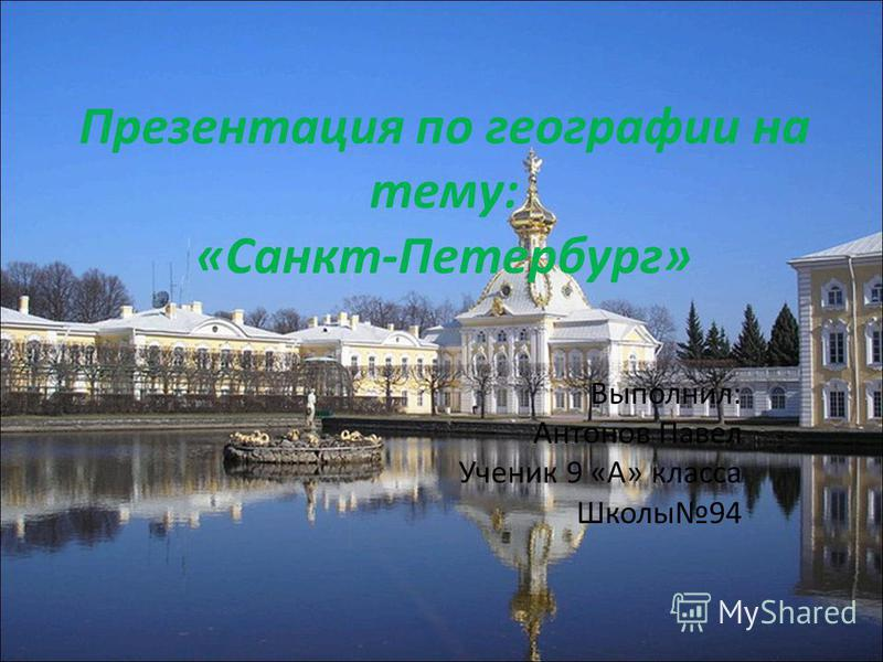 Презентация по географии на тему: «Санкт-Петербург» Выполнил: Антонов Павел Ученик 9 «А» класса Школы 94