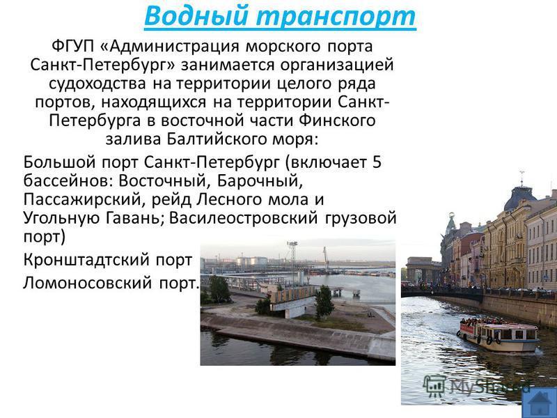 Водный транспорт ФГУП «Администрация морского порта Санкт-Петербург» занимается организацией судоходства на территории целого ряда портов, находящихся на территории Санкт- Петербурга в восточной части Финского залива Балтийского моря: Большой порт Са