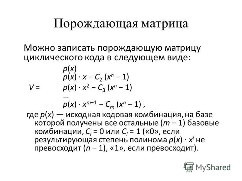 Порождающая матрица Можно записать порождающую матрицу циклического кода в следующем виде: p(x) p(x) · x C 2 (x n 1) V = p(x) · x 2 C 3 (x n 1) … p(x) · x m1 C m (x n 1), где p(x) исходная кодовая комбинация, на базе которой получены все остальные (m