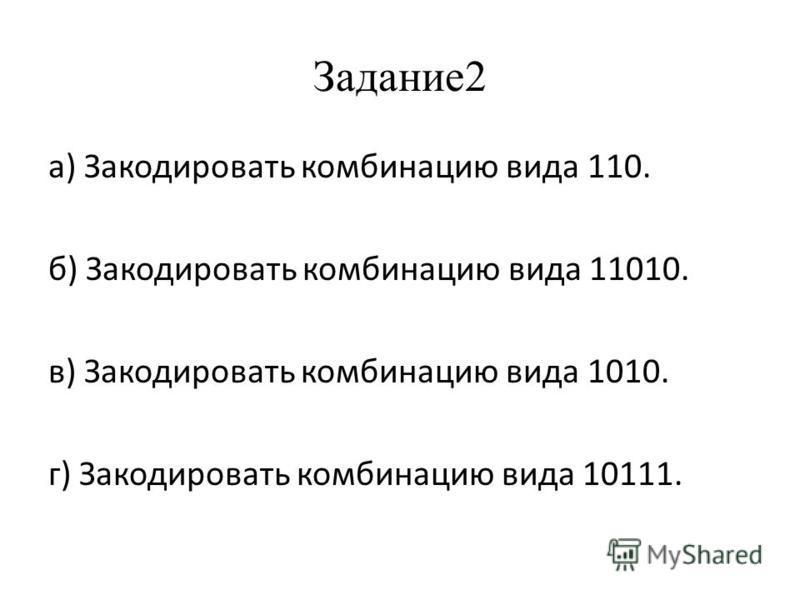 Задание 2 а) Закодировать комбинацию вида 110. б) Закодировать комбинацию вида 11010. в) Закодировать комбинацию вида 1010. г) Закодировать комбинацию вида 10111.