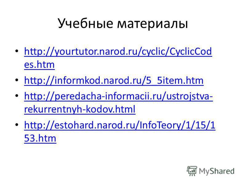Учебные материалы http://yourtutor.narod.ru/cyclic/CyclicCod es.htm http://yourtutor.narod.ru/cyclic/CyclicCod es.htm http://informkod.narod.ru/5_5item.htm http://peredacha-informacii.ru/ustrojstva- rekurrentnyh-kodov.html http://peredacha-informacii