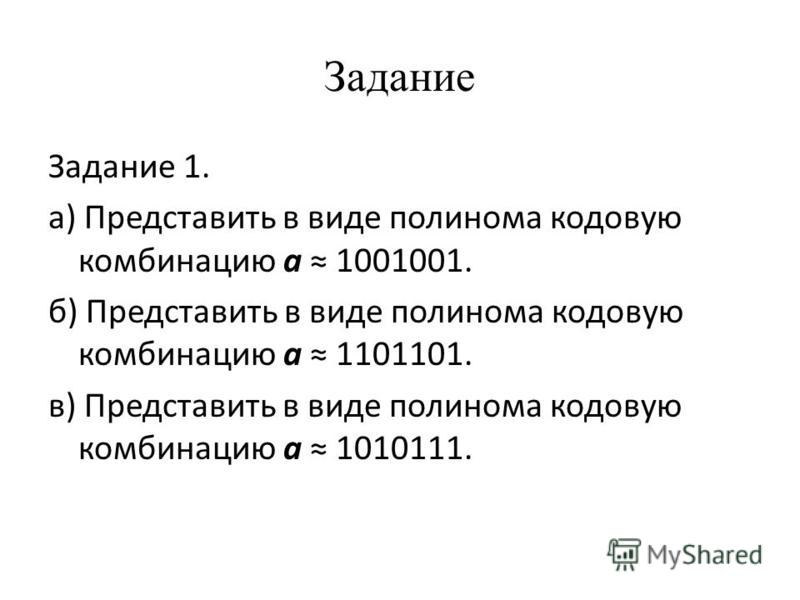 Задание Задание 1. а) Представить в виде полинома кодовую комбинацию a 1001001. б) Представить в виде полинома кодовую комбинацию a 1101101. в) Представить в виде полинома кодовую комбинацию a 1010111.