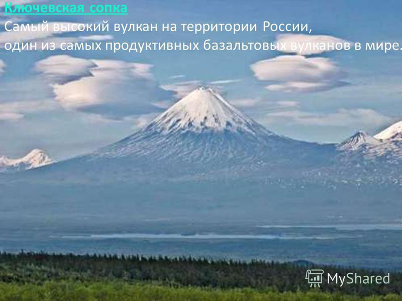 Ключевская сопка Ключевская сопка Самый высокий вулкан на территории России, один из самых продуктивных базальтовых вулканов в мире.