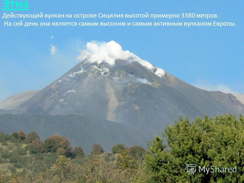 Этна Этна Действующий вулкан на острове Сицилия высотой примерно 3380 метров. На сей день она является самым высоким и самым активным вулканом Европы.