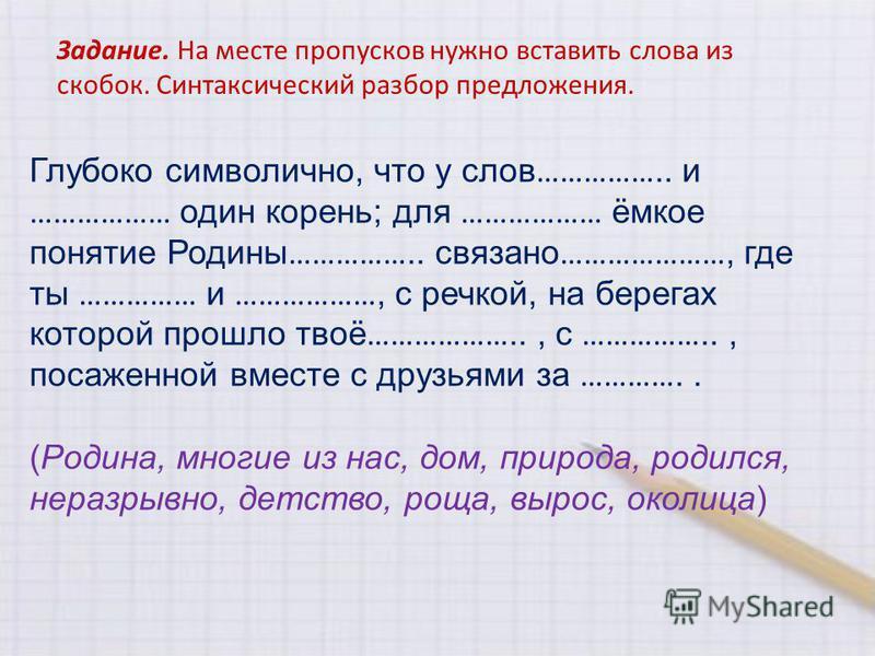 Задание. На месте пропусков нужно вставить слова из скобок. Синтаксический разбор предложения. Глубоко символично, что у слов …………….. и ……………… один корень; для ……………… ёмкое понятие Родины …………….. связано …………………, где ты …………… и ………………, с речкой, на б