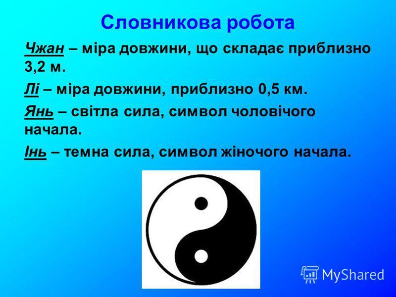Словникова робота Чжан – міра довжини, що складає приблизно 3,2 м. Лі – міра довжини, приблизно 0,5 км. Янь – світла сила, символ чоловічого начала. Інь – темна сила, символ жіночого начала.