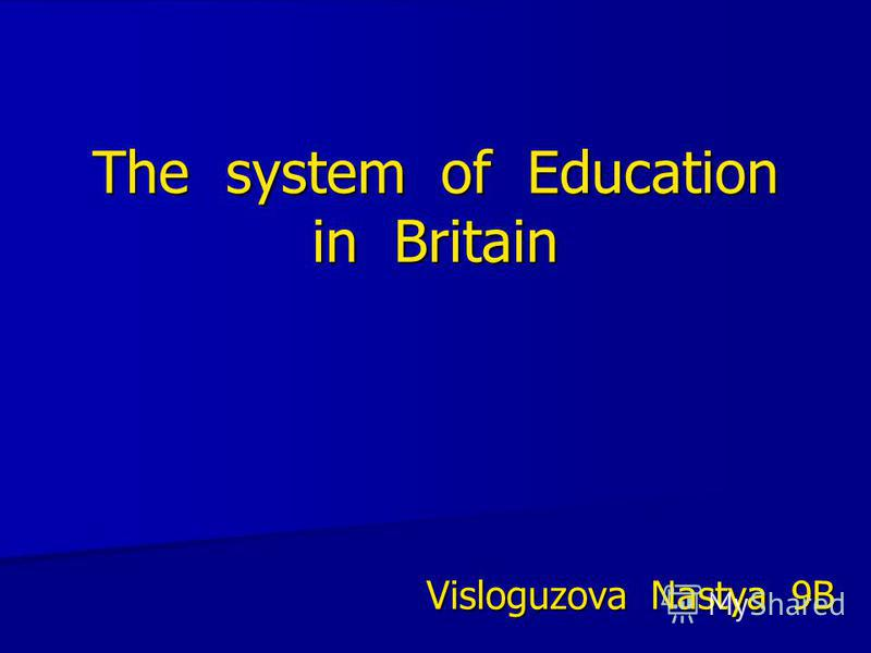 The system of Education in Britain Visloguzova Nastya 9B