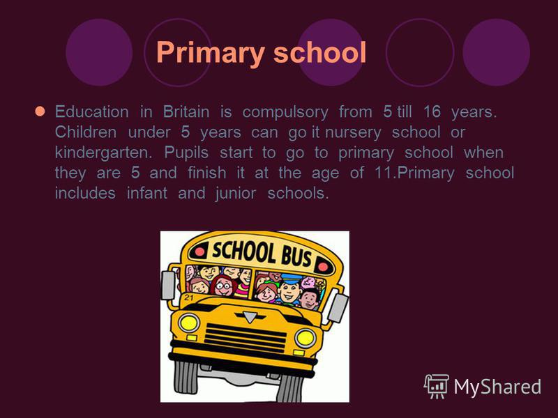 Primary school Education in Britain is compulsory from 5 till 16 years. Children under 5 years can go it nursery school or kindergarten. Pupils start to go to primary school when they are 5 and finish it at the age of 11.Primary school includes infan