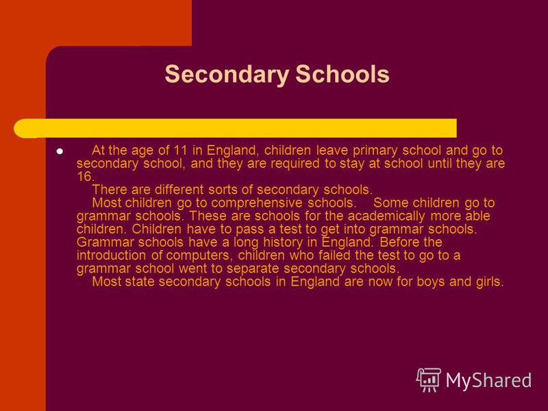 Secondary Schools At the age of 11 in England, children leave primary school and go to secondary school, and they are required to stay at school until they are 16. There are different sorts of secondary schools. Most children go to comprehensive scho