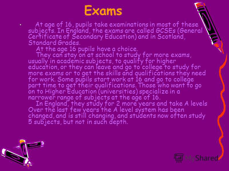 Exams At age of 16, pupils take examinations in most of these subjects. In England, the exams are called GCSEs (General Certificate of Secondary Education) and in Scotland, Standard Grades. At the age 16 pupils have a choice. They can stay on at scho