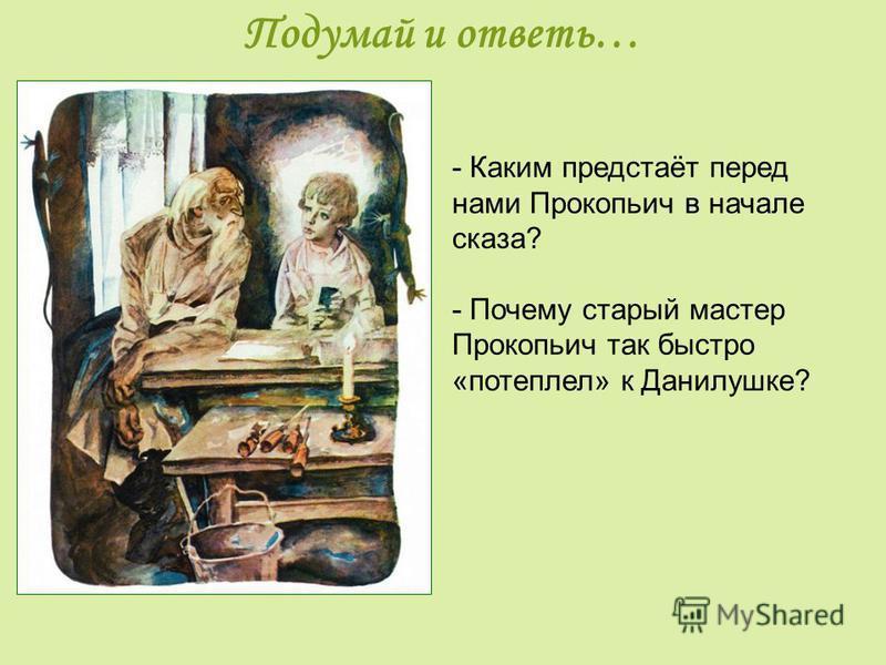 Подумай и ответь… - Каким предстаёт перед нами Прокопьич в начале сказа? - Почему старый мастер Прокопьич так быстро «потеплел» к Данилушке?