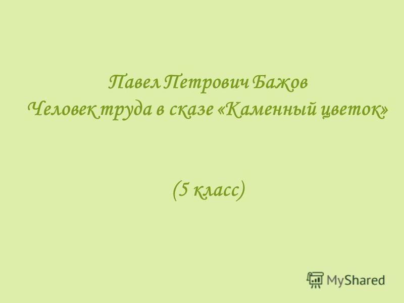 Павел Петрович Бажов Человек труда в сказе «Каменный цветок» (5 класс)