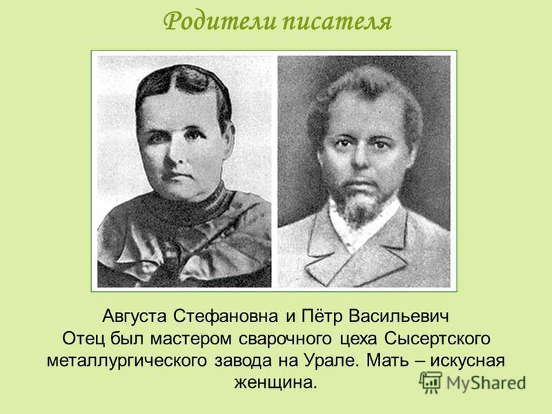 Родители писателя Августа Стефановна и Пётр Васильевич Отец был мастером сварочного цеха Сысертского металлургического завода на Урале. Мать – искусная женщина.