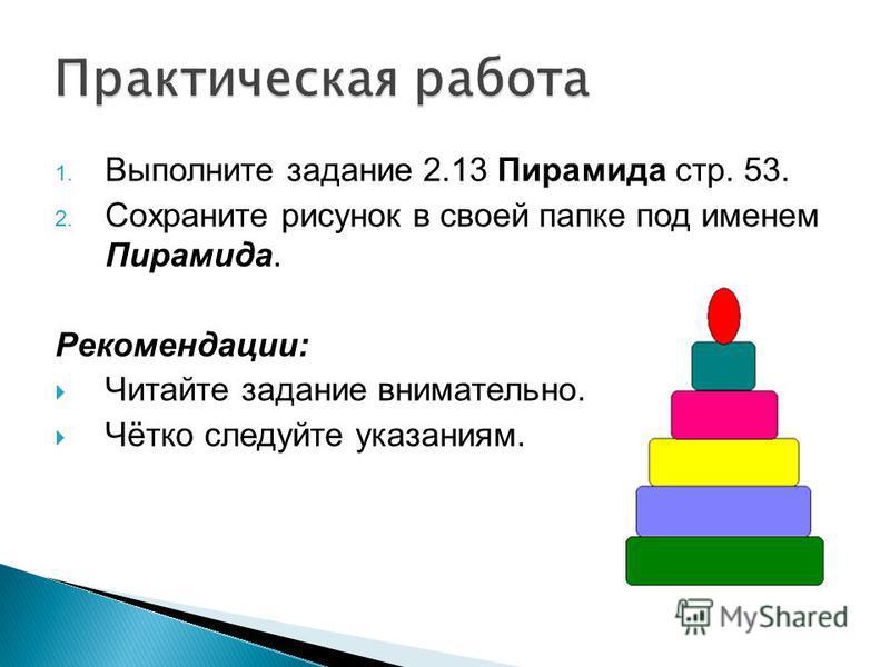 1. Выполните задание 2.13 Пирамида стр. 53. 2. Сохраните рисунок в своей папке под именем Пирамида. Рекомендации: Читайте задание внимательно. Чётко следуйте указаниям.