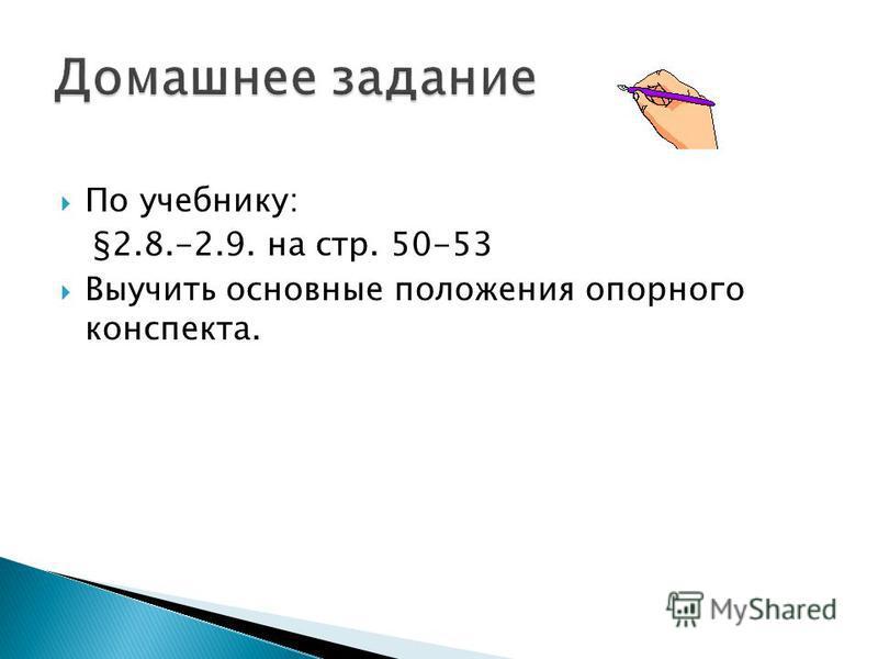 По учебнику: §2.8.-2.9. на стр. 50-53 Выучить основные положения опорного конспекта.
