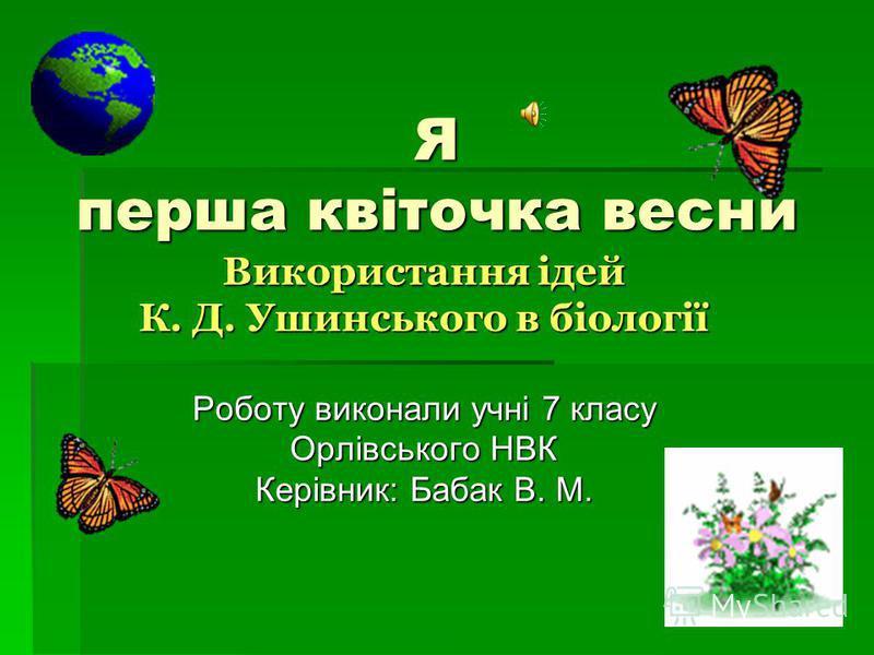 Я перша квіточка весни Використання ідей К. Д. Ушинського в біології Роботу виконали учні 7 класу Орлівського НВК Керівник: Бабак В. М.