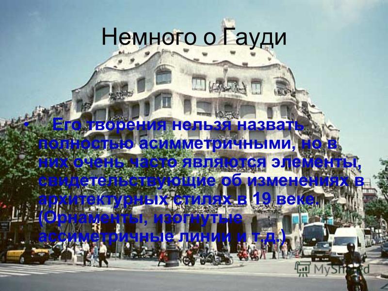 Немного о Гауди Его творения нельзя назвать полностью асимметричными, но в них очень часто являются элементы, свидетельствующие об изменениях в архитектурных стилях в 19 веке. (Орнаменты, изогнутые ассиметричные линии и т.д.)