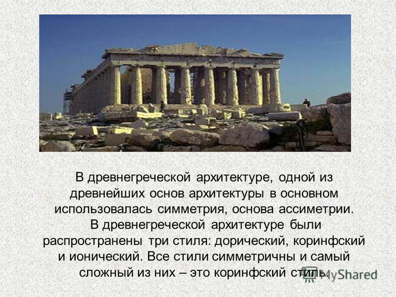 В древнегреческой архитектуре, одной из древнейших основ архитектуры в основном использовалась симметрия, основа асимметрии. В древнегреческой архитектуре были распространены три стиля: дорический, коринфский и ионический. Все стили симметричны и сам