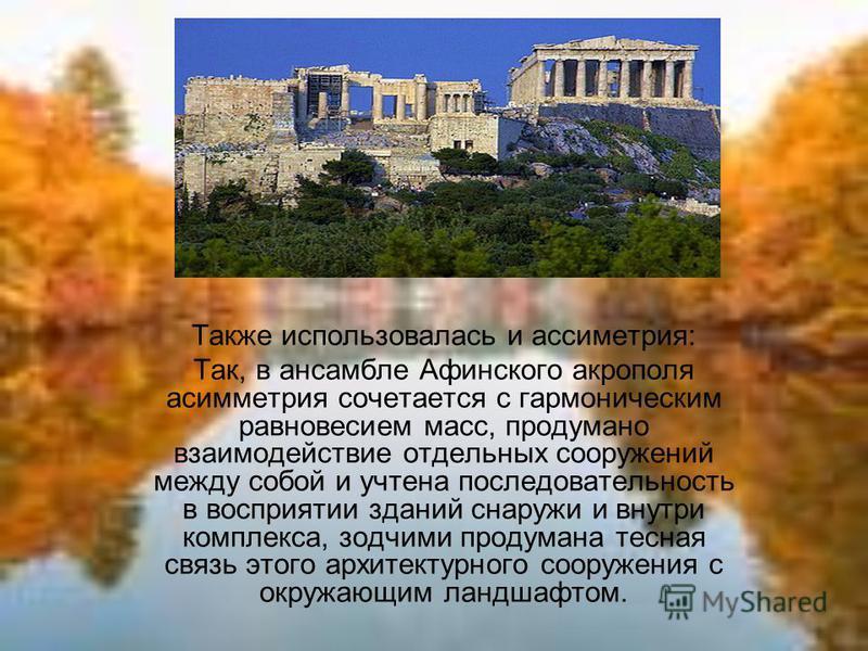 Также использовалась и асимметрия: Так, в ансамбле Афинского акрополя асимметрия сочетается с гармоническим равновесием масс, продумано взаимодействие отдельных сооружений между собой и учтена последовательность в восприятии зданий снаружи и внутри к
