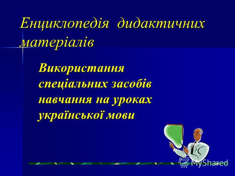 Енциклопедія дидактичних матеріалів Використання спеціальних засобів навчання на уроках української мови 1