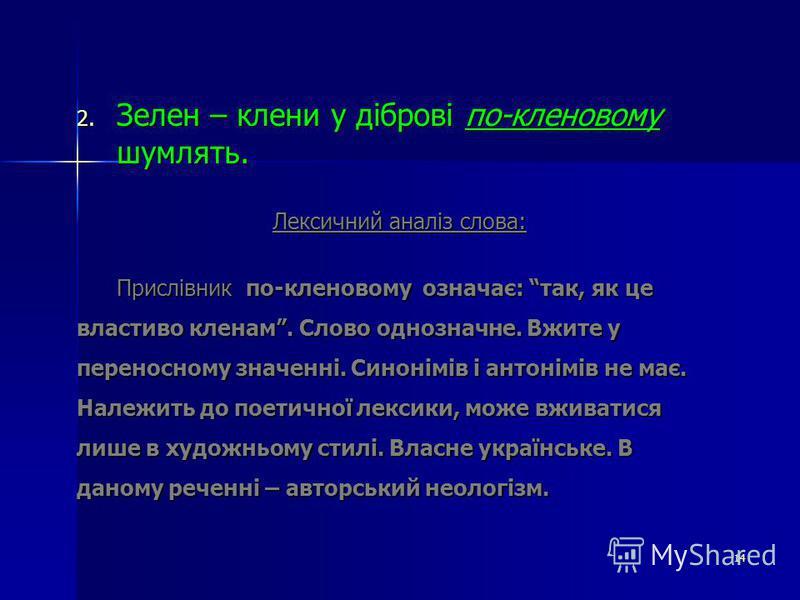 2. Зелен – клени у діброві по-кленовому шумлять. Лексичний аналіз слова: Прислівник по-кленовому означає: так, як це властиво кленам. Слово однозначне. Вжите у переносному значенні. Синонімів і антонімів не має. Належить до поетичної лексики, може вж