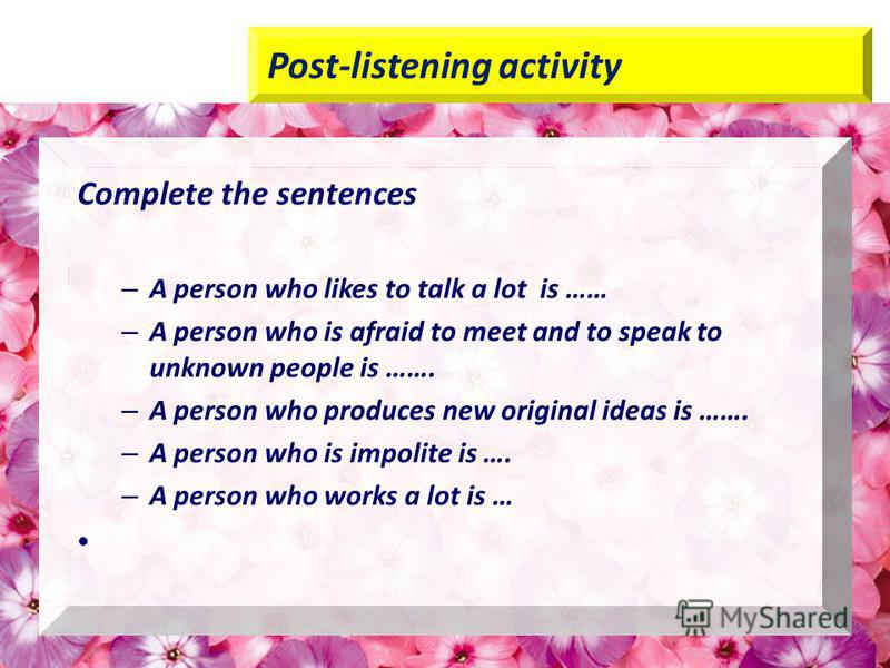 Post-listening activity Complete the sentences – A person who likes to talk a lot is …… – A person who is afraid to meet and to speak to unknown people is ……. – A person who produces new original ideas is ……. – A person who is impolite is …. – A pers