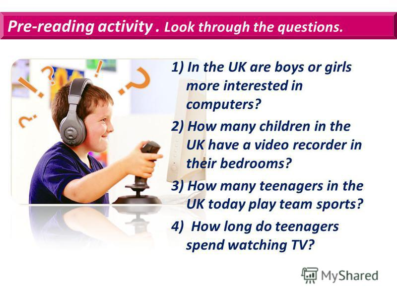 Pre-reading activity. Look through the questions. 1) In the UK are boys or girls more interested in computers? 2) How many children in the UK have a video recorder in their bedrooms? 3) How many teenagers in the UK today play team sports? 4) How long