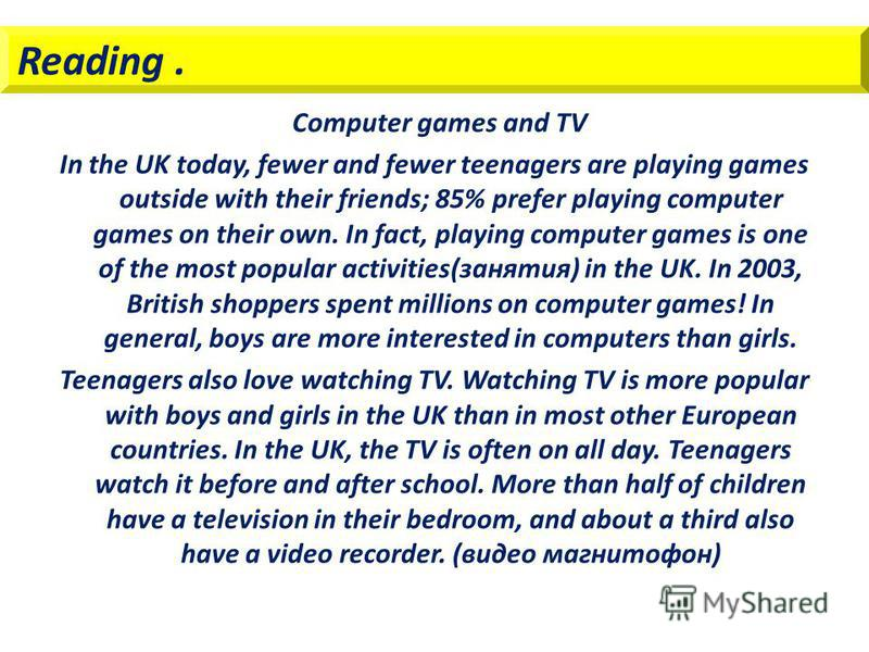 Reading. Computer games and TV In the UK today, fewer and fewer teenagers are playing games outside with their friends; 85% prefer playing computer games on their own. In fact, playing computer games is one of the most popular activities(занятия) in