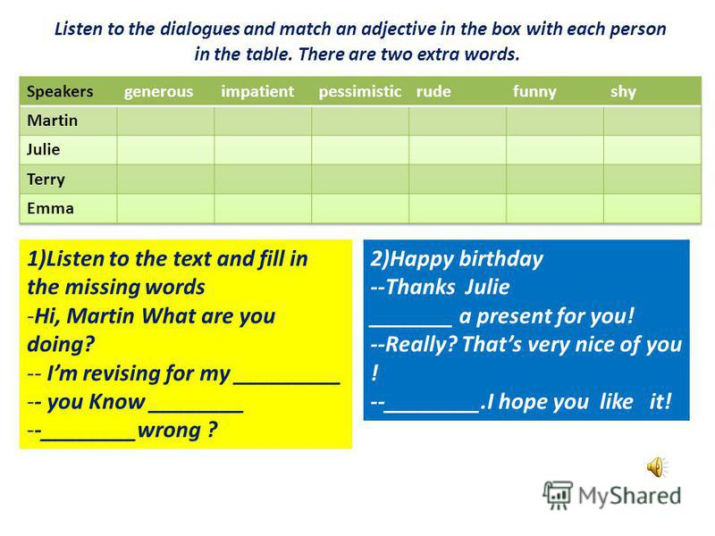 Listen to the dialogues and match an adjective in the box with each person in the table. There are two extra words. 1)Listen to the text and fill in the missing words -Hi, Martin What are you doing? -- Im revising for my _________ -- you Know _______