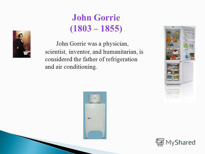 John Gorrie was a physician, scientist, inventor, and humanitarian, is considered the father of refrigeration and air conditioning.