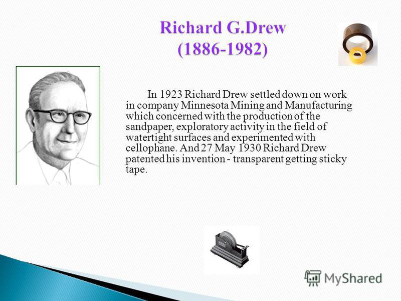 In 1923 Richard Drew settled down on work in company Minnesota Mining and Manufacturing which concerned with the production of the sandpaper, exploratory activity in the field of watertight surfaces and experimented with cellophane. And 27 May 1930 R