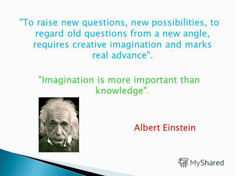 To raise new questions, new possibilities, to regard old questions from a new angle, requires creative imagination and marks real advance. Imagination is more important than knowledge. Albert Einstein