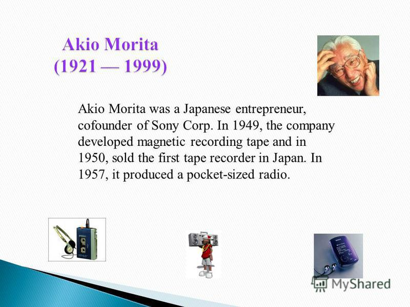 Akio Morita (1921 1999) Akio Morita was a Japanese entrepreneur, cofounder of Sony Corp. In 1949, the company developed magnetic recording tape and in 1950, sold the first tape recorder in Japan. In 1957, it produced a pocket-sized radio.