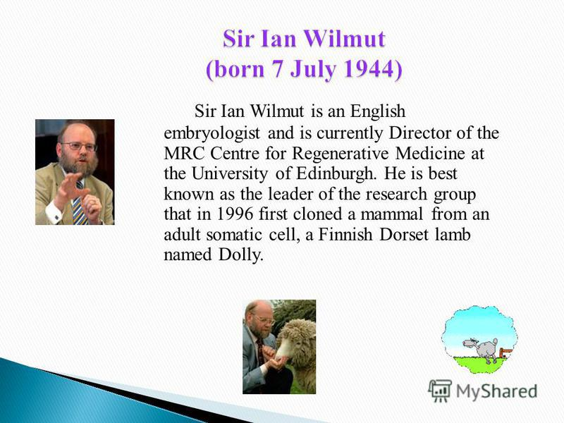 Sir Ian Wilmut is an English embryologist and is currently Director of the MRC Centre for Regenerative Medicine at the University of Edinburgh. He is best known as the leader of the research group that in 1996 first cloned a mammal from an adult soma