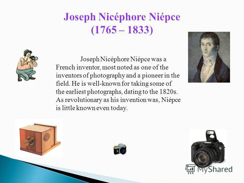 Joseph Nicéphore Niépce was a French inventor, most noted as one of the inventors of photography and a pioneer in the field. He is well-known for taking some of the earliest photographs, dating to the 1820s. As revolutionary as his invention was, Nié