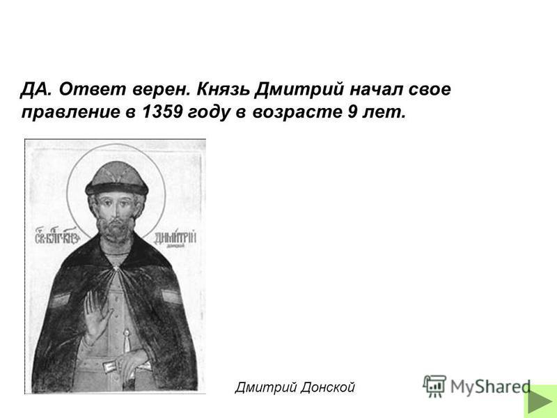 ДА. Ответ верен. Князь Дмитрий начал свое правление в 1359 году в возрасте 9 лет. Дмитрий Донской