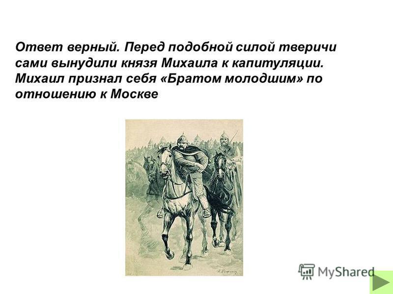Ответ верный. Перед подобной силой тверичи сами вынудили князя Михаила к капитуляции. Михаил признал себя «Братом молодшим» по отношению к Москве