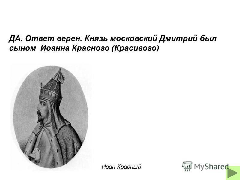 ДА. Ответ верен. Князь московский Дмитрий был сыном Иоанна Красного (Красивого) Иван Красный