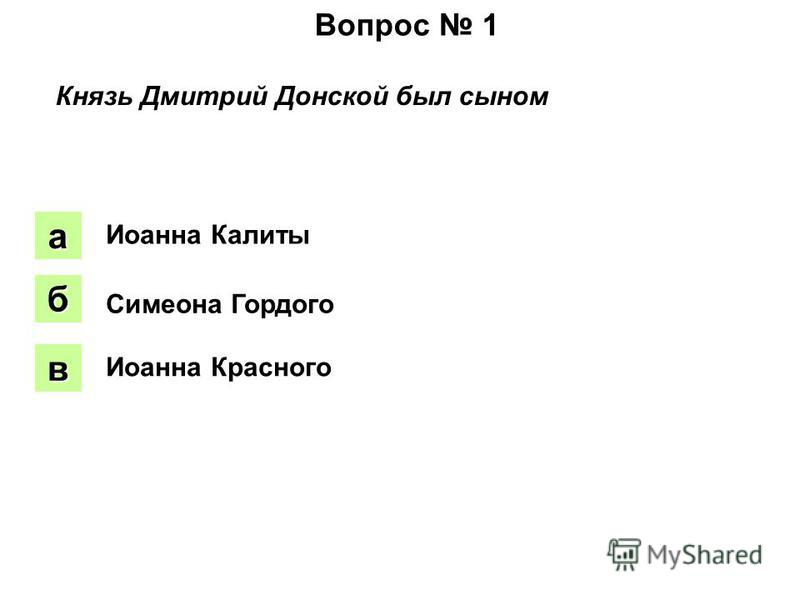 Вопрос 1 Князь Дмитрий Донской был сыном аапа боб вввв Иоанна Калиты Симеона Гордого Иоанна Красного