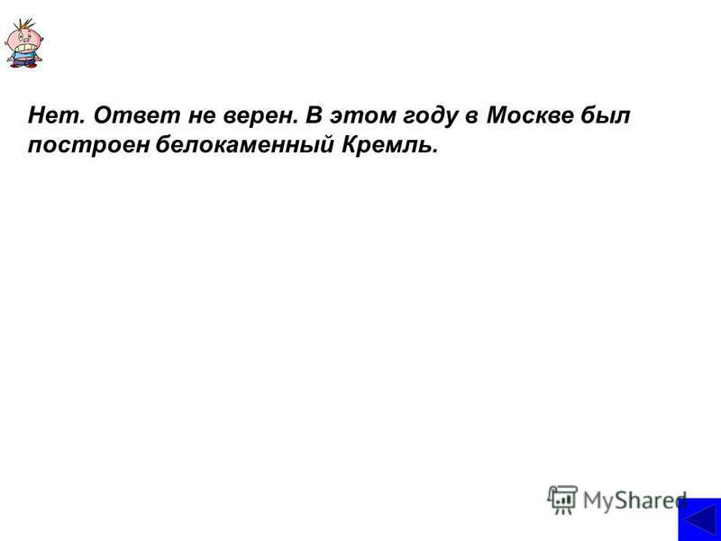 Нет. Ответ не верен. В этом году в Москве был построен белокаменный Кремль.