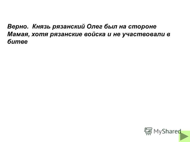 Верно. Князь рязанский Олег был на стороне Мамая, хотя рязанские войска и не участвовали в битве