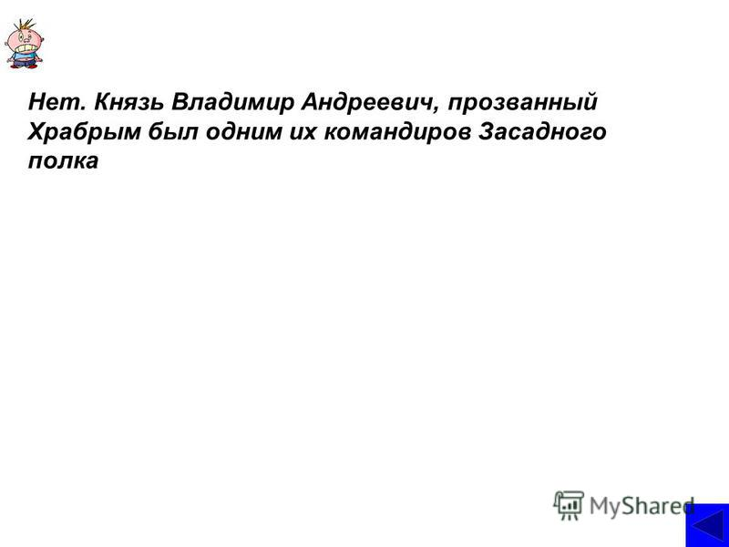 Нет. Князь Владимир Андреевич, прозванный Храбрым был одним их командиров Засадного полка