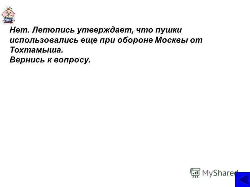 Нет. Летопись утверждает, что пушки использовались еще при обороне Москвы от Тохтамыша. Вернись к вопросу.