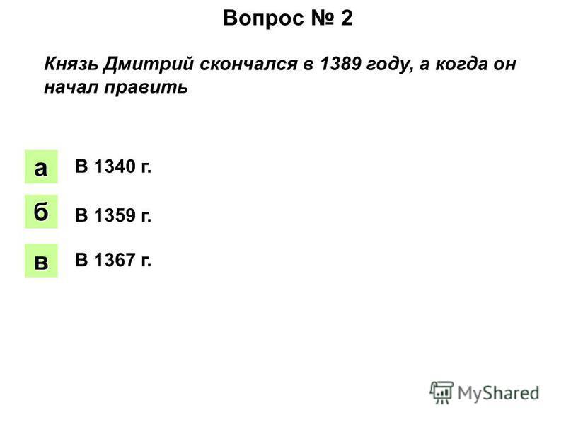 Вопрос 2 Князь Дмитрий скончался в 1389 году, а когда он начал править аапа боб вввв В 1340 г. В 1359 г. В 1367 г.