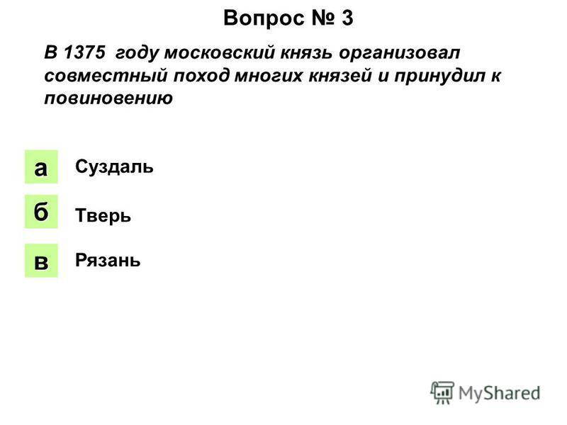 Вопрос 3 В 1375 году московский князь организовал совместный поход многих князей и принудил к повиновению аапа боб вввв Суздаль Тверь Рязань