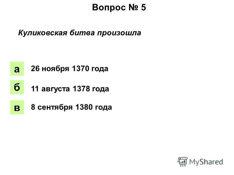 Вопрос 5 Куликовская битва произошла аапа боб вввв 26 ноября 1370 года 11 августа 1378 года 8 сентября 1380 года