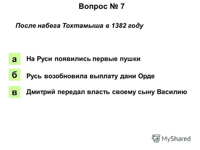 Вопрос 7 После набега Тохтамыша в 1382 году аапа боб вввв На Руси появились первые пушки Русь возобновила выплату дани Орде Дмитрий передал власть своему сыну Василию