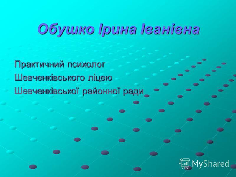 Обушко Ірина Іванівна Практичний психолог Шевченківського ліцею Шевченківської районної ради