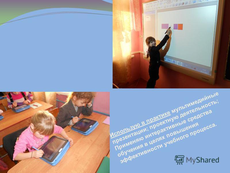 Использую в практике мультимедийные презентации; проектную деятельность; Применяю интерактивные средства обучения в целях повышения эффективности учебного процесса.